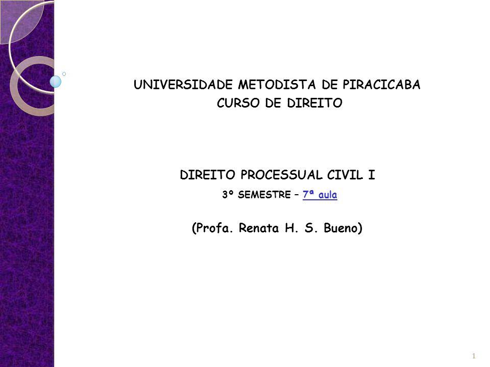 UNIVERSIDADE METODISTA DE PIRACICABA CURSO DE DIREITO DIREITO PROCESSUAL CIVIL I 3º SEMESTRE – 7ª aula (Profa. Renata H. S. Bueno) 1