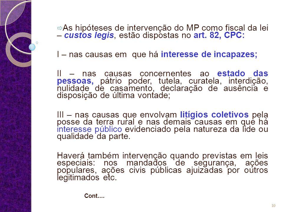  As hipóteses de intervenção do MP como fiscal da lei – custos legis, estão dispostas no art. 82, CPC: I – nas causas em que há interesse de incapaze