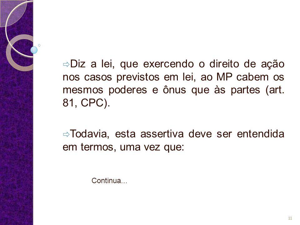  Diz a lei, que exercendo o direito de ação nos casos previstos em lei, ao MP cabem os mesmos poderes e ônus que às partes (art. 81, CPC).  Todavia,