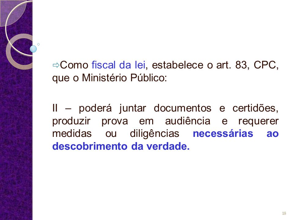  Como fiscal da lei, estabelece o art. 83, CPC, que o Ministério Público: II – poderá juntar documentos e certidões, produzir prova em audiência e re