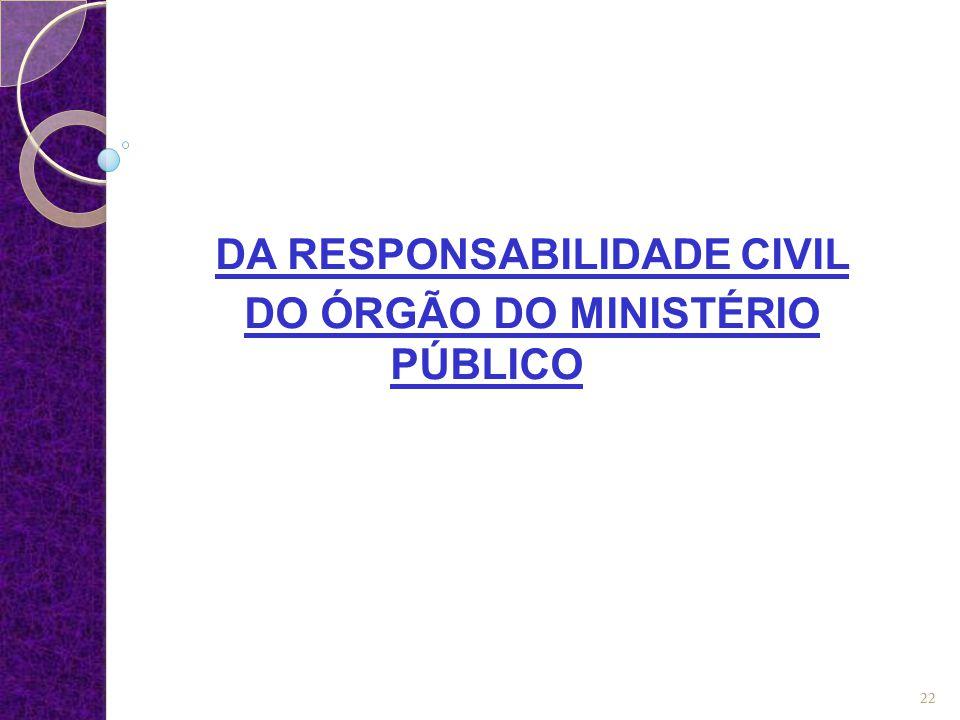  O artigo 85, CPC dispõe ser civilmente responsável o órgão do Ministério Público quando no exercício de suas funções proceder com dolo ou fraude.