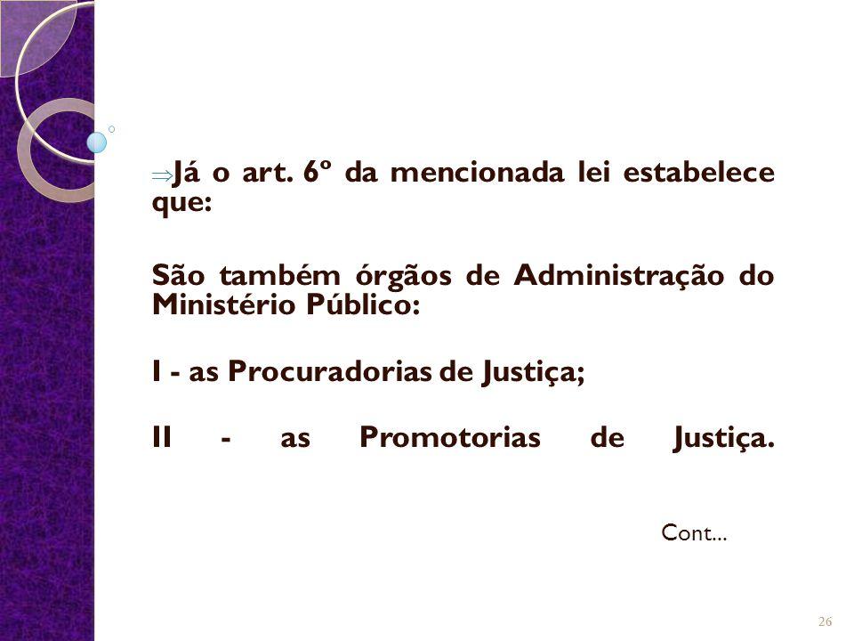  Já o art. 6º da mencionada lei estabelece que: São também órgãos de Administração do Ministério Público: I - as Procuradorias de Justiça; II - as Pr