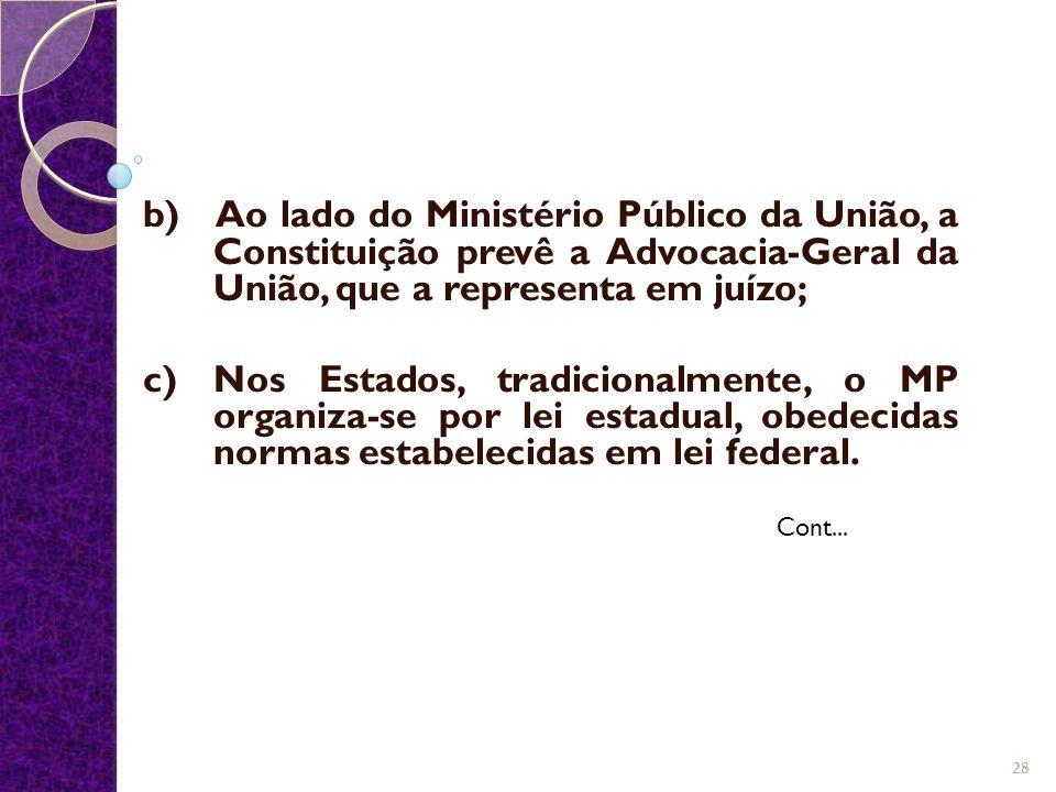 b) Ao lado do Ministério Público da União, a Constituição prevê a Advocacia-Geral da União, que a representa em juízo; c) Nos Estados, tradicionalment