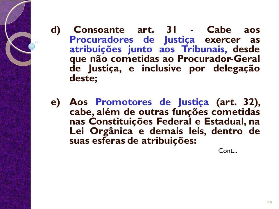 d) Consoante art. 31 - Cabe aos Procuradores de Justiça exercer as atribuições junto aos Tribunais, desde que não cometidas ao Procurador-Geral de Jus