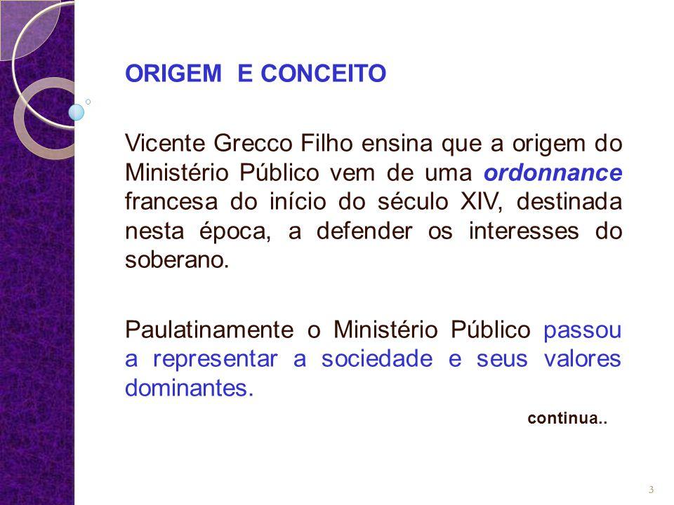 ORIGEM E CONCEITO Vicente Grecco Filho ensina que a origem do Ministério Público vem de uma ordonnance francesa do início do século XIV, destinada nes