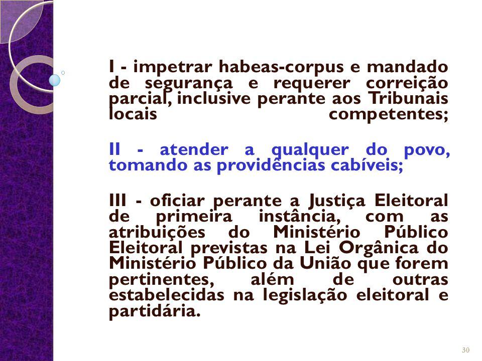 I - impetrar habeas-corpus e mandado de segurança e requerer correição parcial, inclusive perante aos Tribunais locais competentes; II - atender a qua