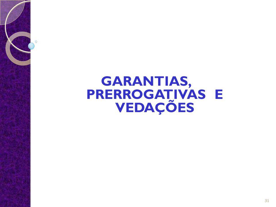 GARANTIAS, PRERROGATIVAS E VEDAÇÕES 31
