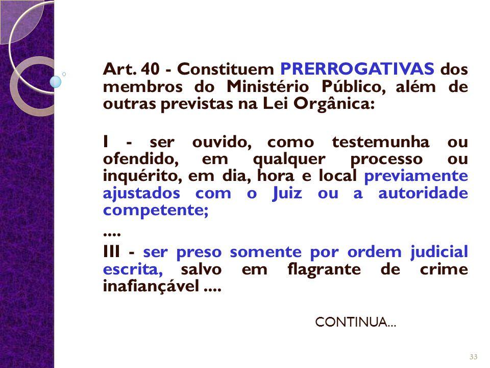 Art. 40 - Constituem PRERROGATIVAS dos membros do Ministério Público, além de outras previstas na Lei Orgânica: I - ser ouvido, como testemunha ou ofe