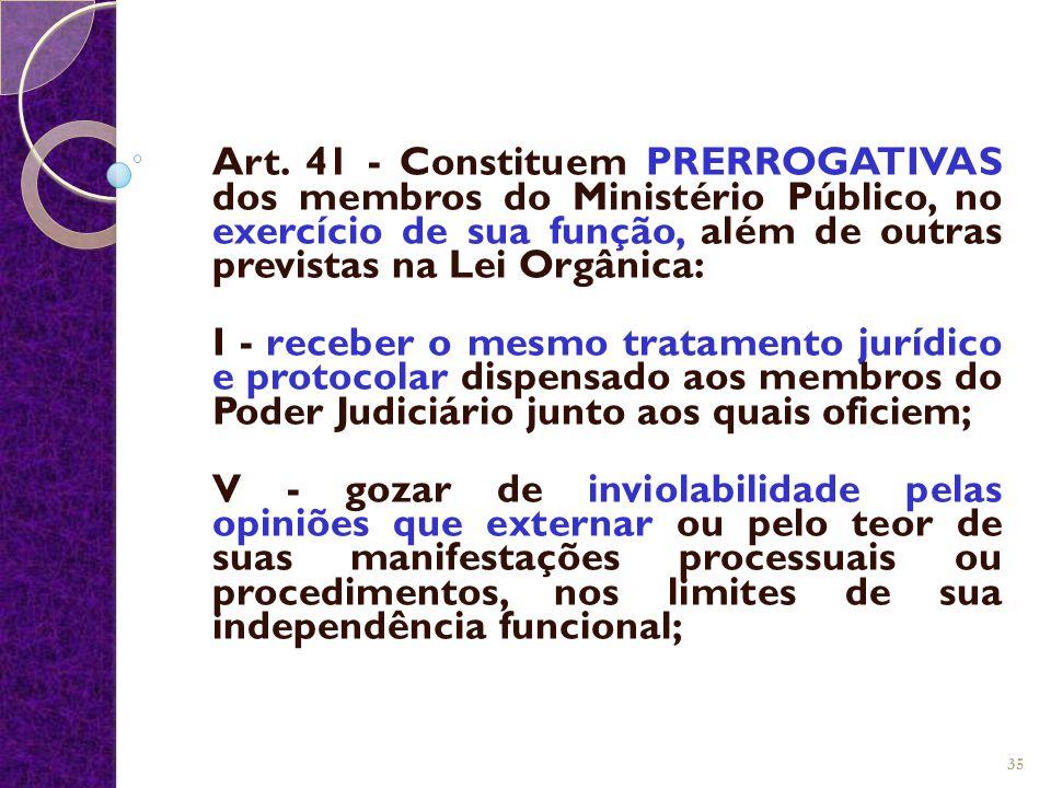 Art. 41 - Constituem PRERROGATIVAS dos membros do Ministério Público, no exercício de sua função, além de outras previstas na Lei Orgânica: I - recebe