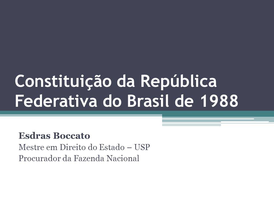 Constituição da República Federativa do Brasil de 1988 Esdras Boccato Mestre em Direito do Estado – USP Procurador da Fazenda Nacional