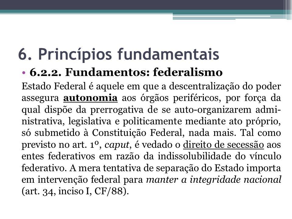 6. Princípios fundamentais 6.2.2. Fundamentos: federalismo Estado Federal é aquele em que a descentralização do poder assegura autonomia aos órgãos pe