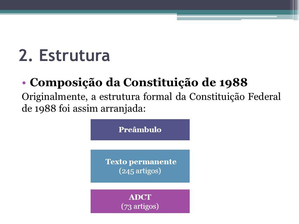 2. Estrutura Composição da Constituição de 1988 Originalmente, a estrutura formal da Constituição Federal de 1988 foi assim arranjada: Preâmbulo Texto