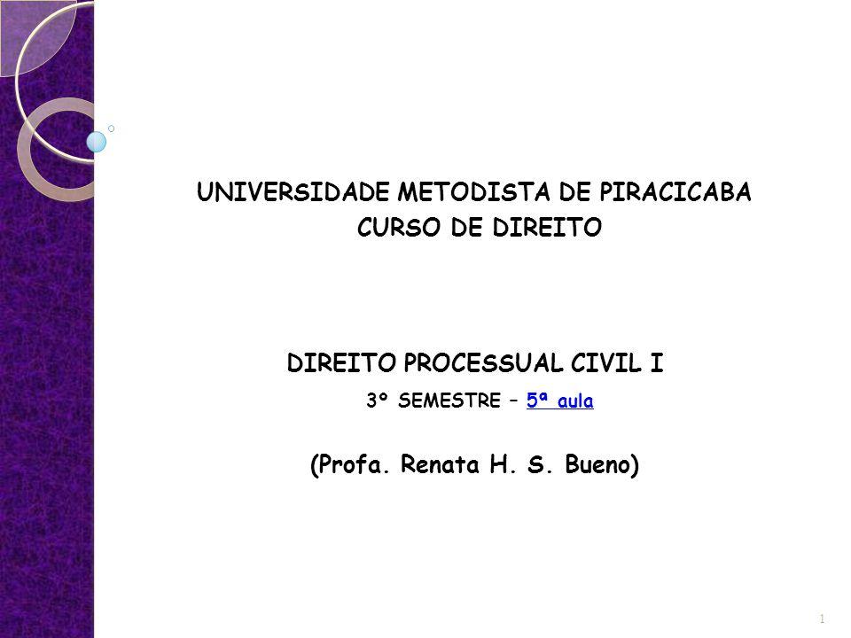 UNIVERSIDADE METODISTA DE PIRACICABA CURSO DE DIREITO DIREITO PROCESSUAL CIVIL I 3º SEMESTRE – 5ª aula (Profa. Renata H. S. Bueno) 1