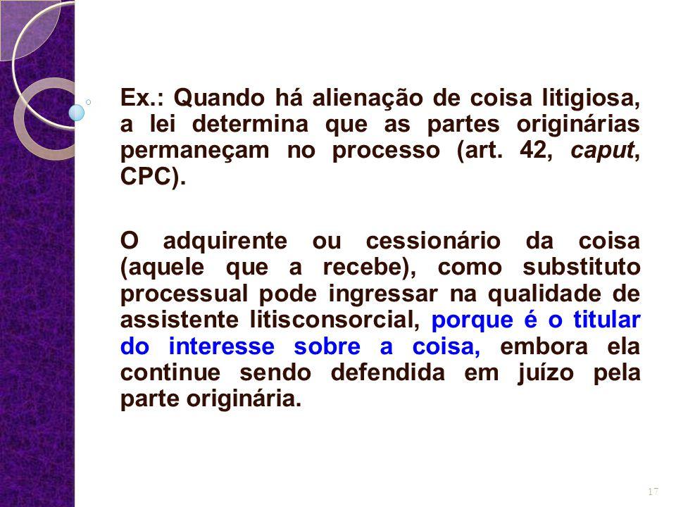 Ex.: Quando há alienação de coisa litigiosa, a lei determina que as partes originárias permaneçam no processo (art. 42, caput, CPC). O adquirente ou c