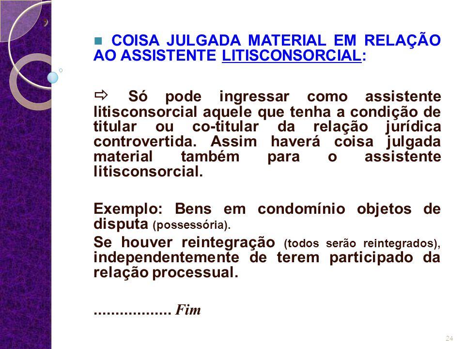 , COISA JULGADA MATERIAL EM RELAÇÃO AO ASSISTENTE LITISCONSORCIAL:  Só pode ingressar como assistente litisconsorcial aquele que tenha a condição de