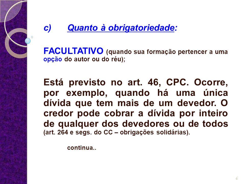 c) Quanto à obrigatoriedade: FACULTATIVO (quando sua formação pertencer a uma opção do autor ou do réu); Está previsto no art. 46, CPC. Ocorre, por ex