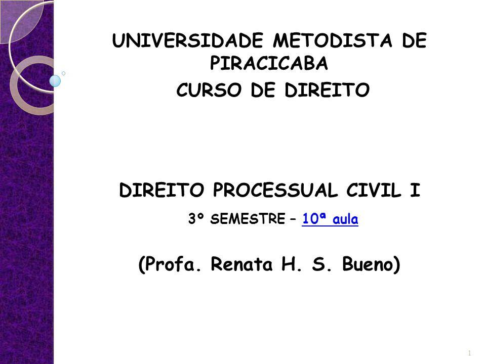 UNIVERSIDADE METODISTA DE PIRACICABA CURSO DE DIREITO DIREITO PROCESSUAL CIVIL I 3º SEMESTRE – 10ª aula (Profa. Renata H. S. Bueno) 1