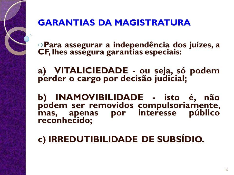 GARANTIAS DA MAGISTRATURA  Para assegurar a independência dos juízes, a CF, lhes assegura garantias especiais: a) VITALICIEDADE - ou seja, só podem p