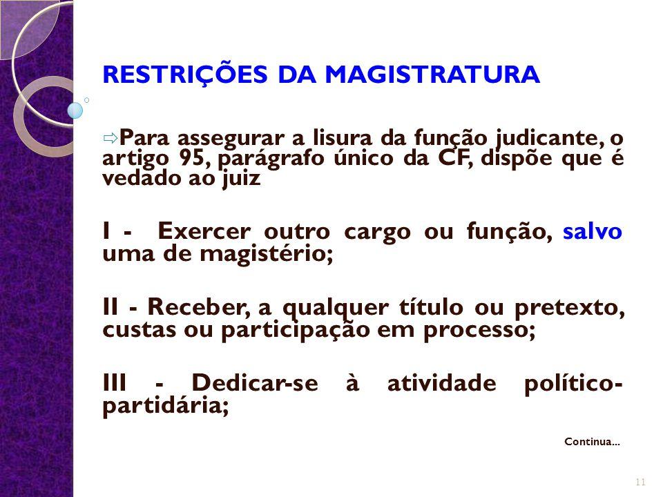 RESTRIÇÕES DA MAGISTRATURA  Para assegurar a lisura da função judicante, o artigo 95, parágrafo único da CF, dispõe que é vedado ao juiz I - Exercer