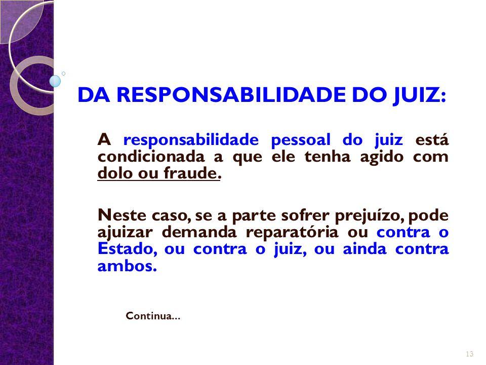 DA RESPONSABILIDADE DO JUIZ: A responsabilidade pessoal do juiz está condicionada a que ele tenha agido com dolo ou fraude. Neste caso, se a parte sof