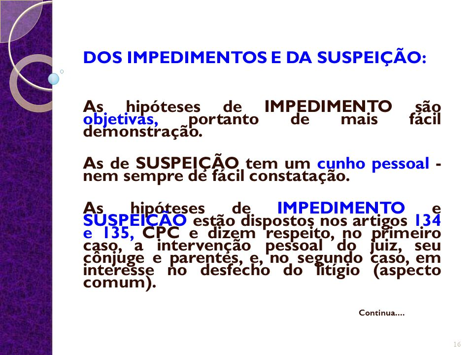 DOS IMPEDIMENTOS E DA SUSPEIÇÃO: As hipóteses de IMPEDIMENTO são objetivas, portanto de mais fácil demonstração. As de SUSPEIÇÃO tem um cunho pessoal