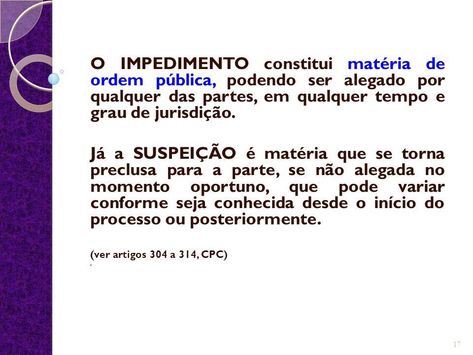 O IMPEDIMENTO constitui matéria de ordem pública, podendo ser alegado por qualquer das partes, em qualquer tempo e grau de jurisdição. Já a SUSPEIÇÃO