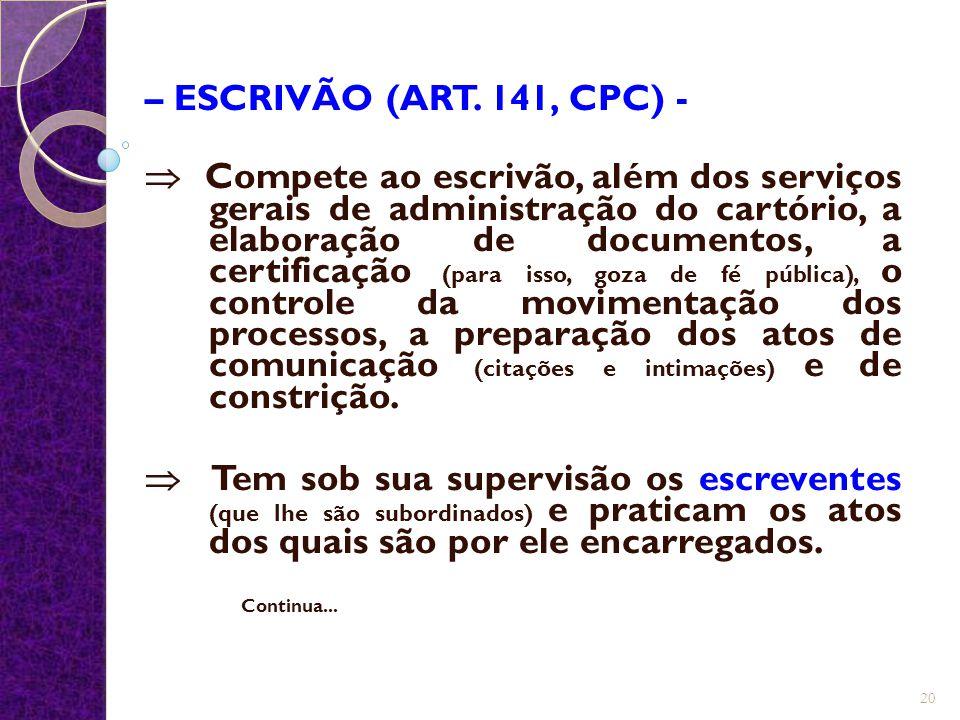 – ESCRIVÃO (ART. 141, CPC) -  Compete ao escrivão, além dos serviços gerais de administração do cartório, a elaboração de documentos, a certificação