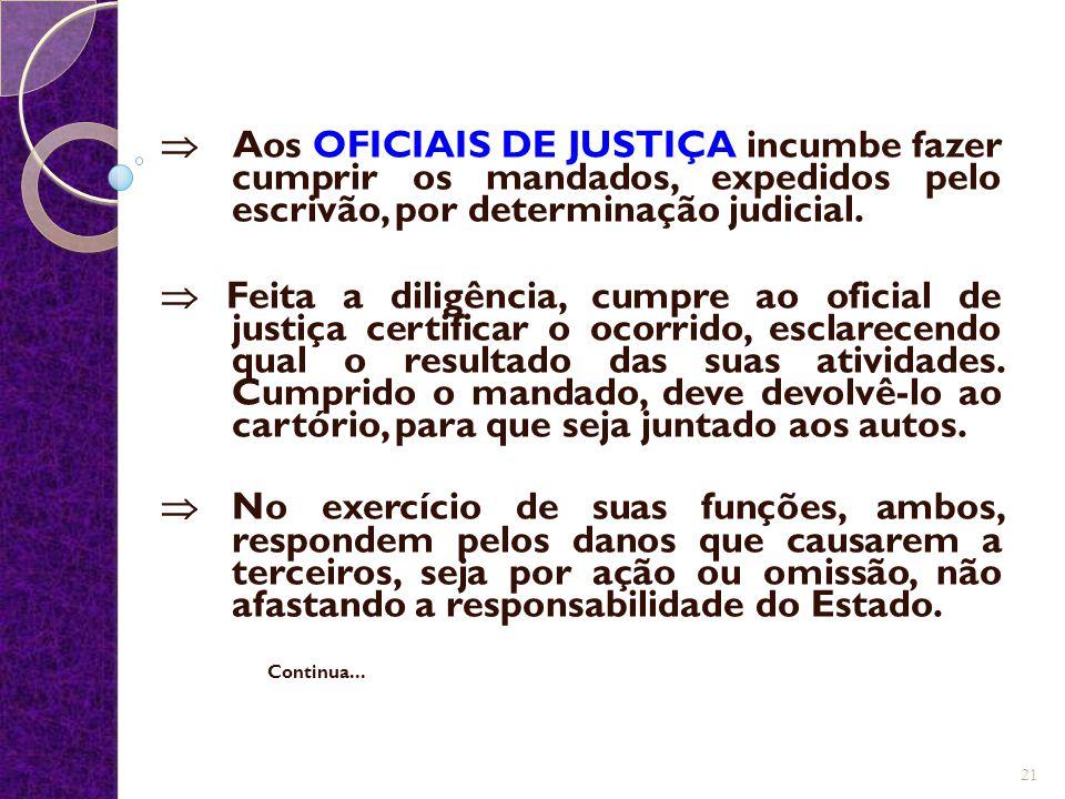  Aos OFICIAIS DE JUSTIÇA incumbe fazer cumprir os mandados, expedidos pelo escrivão, por determinação judicial.  Feita a diligência, cumpre ao ofici