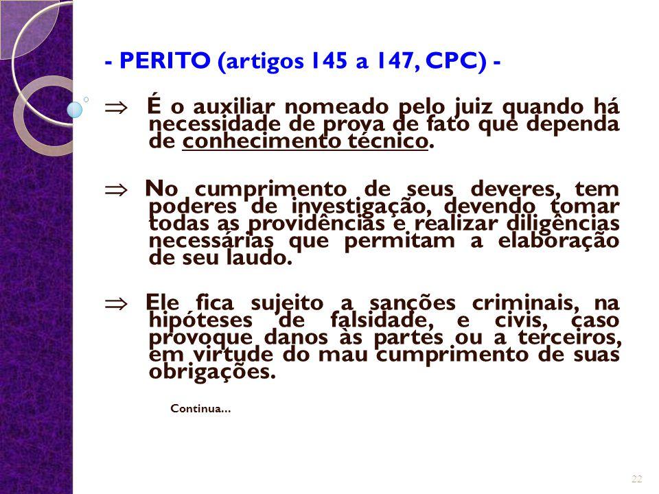 - PERITO (artigos 145 a 147, CPC) -  É o auxiliar nomeado pelo juiz quando há necessidade de prova de fato que dependa de conhecimento técnico.  No