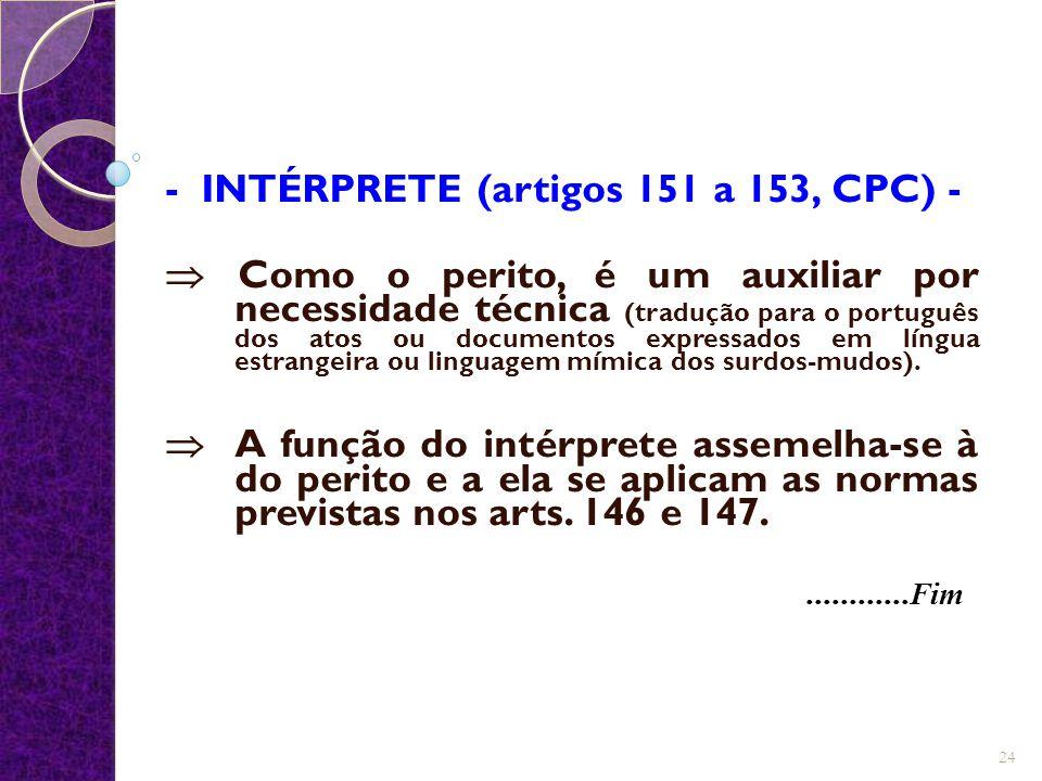 - INTÉRPRETE (artigos 151 a 153, CPC) -  Como o perito, é um auxiliar por necessidade técnica (tradução para o português dos atos ou documentos expre
