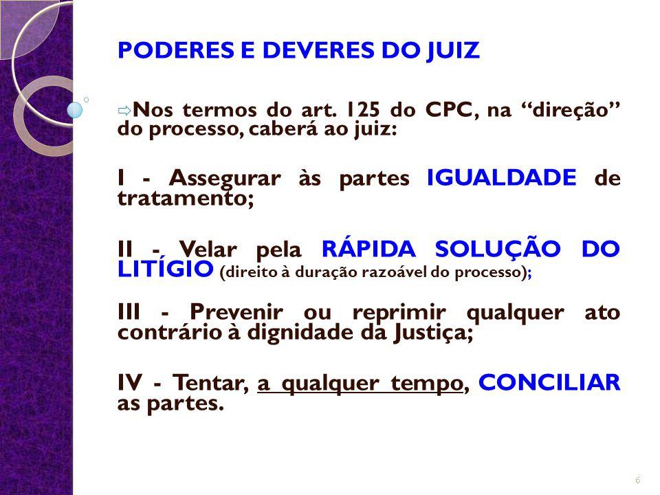 """PODERES E DEVERES DO JUIZ  Nos termos do art. 125 do CPC, na """"direção"""" do processo, caberá ao juiz: I - Assegurar às partes IGUALDADE de tratamento;"""