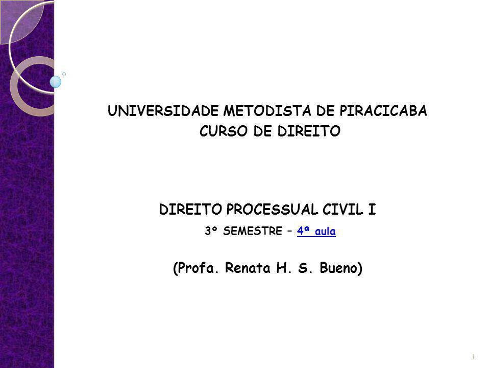 UNIVERSIDADE METODISTA DE PIRACICABA CURSO DE DIREITO DIREITO PROCESSUAL CIVIL I 3º SEMESTRE – 4ª aula (Profa. Renata H. S. Bueno) 1