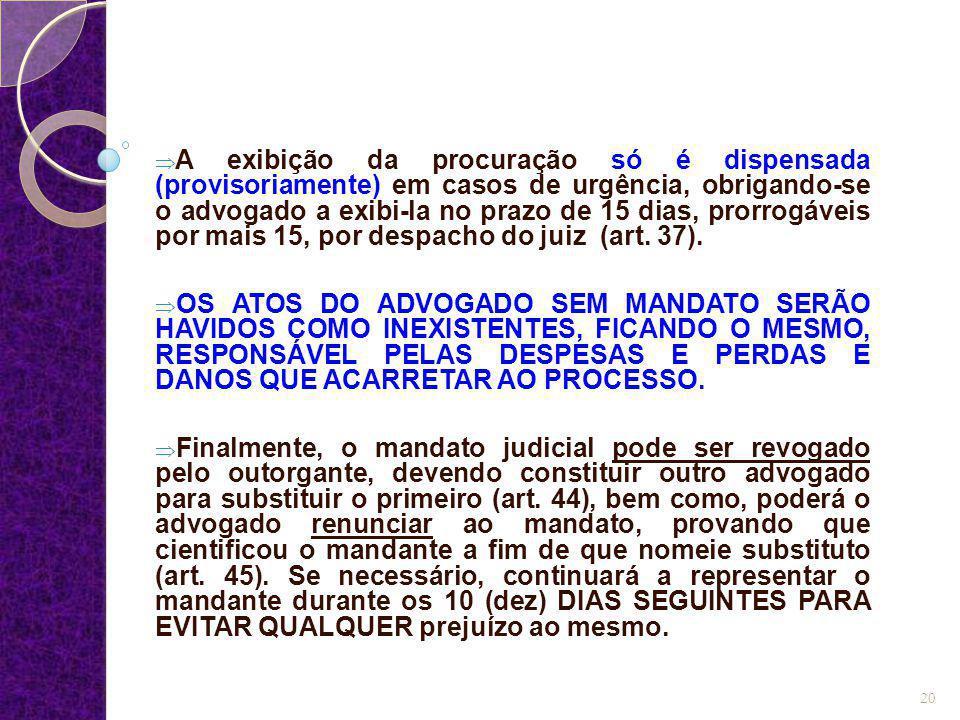  A exibição da procuração só é dispensada (provisoriamente) em casos de urgência, obrigando-se o advogado a exibi-la no prazo de 15 dias, prorrogávei