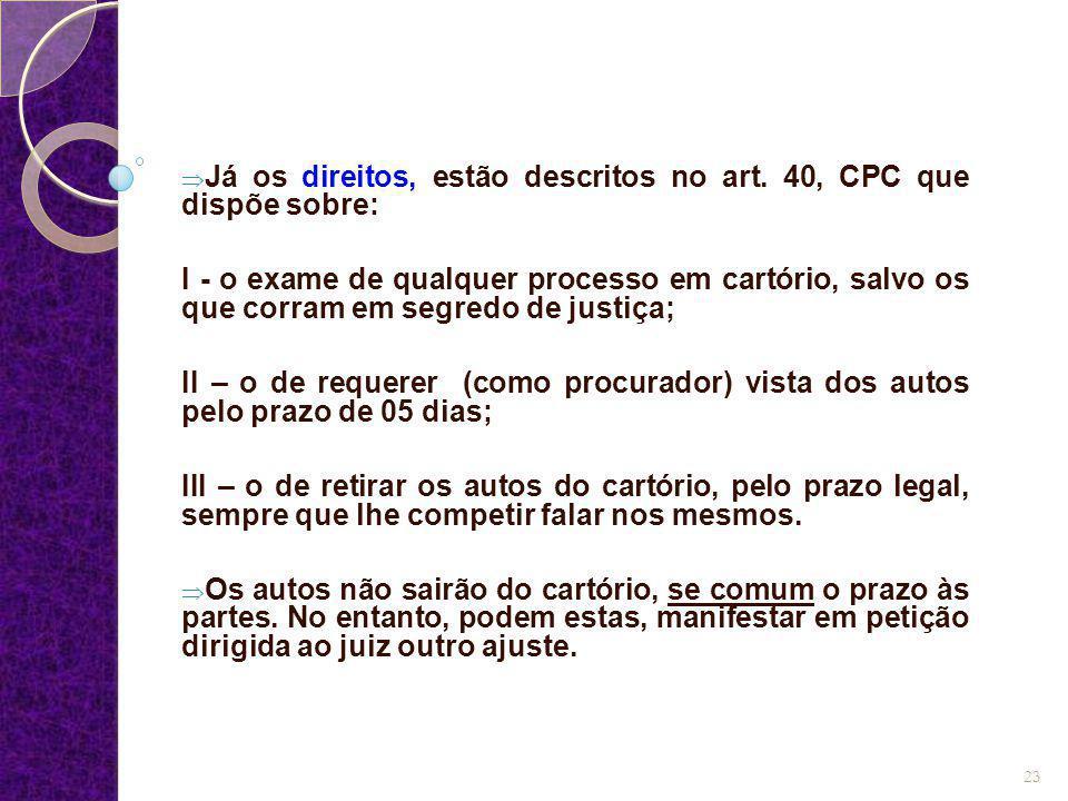  Já os direitos, estão descritos no art. 40, CPC que dispõe sobre: I - o exame de qualquer processo em cartório, salvo os que corram em segredo de ju