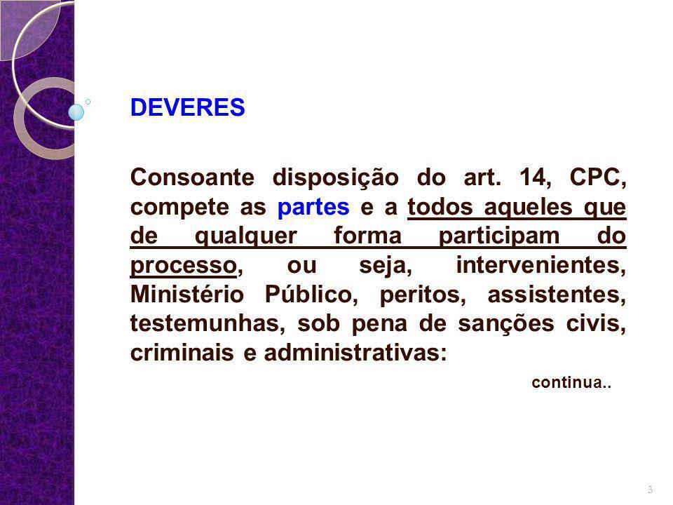 DEVERES Consoante disposição do art. 14, CPC, compete as partes e a todos aqueles que de qualquer forma participam do processo, ou seja, interveniente