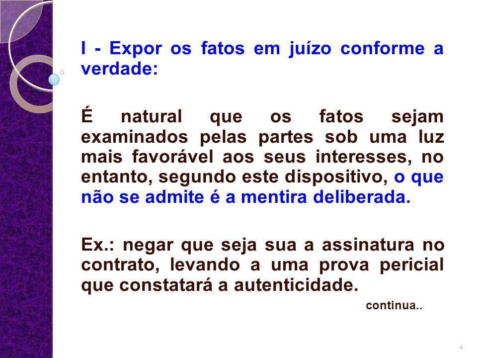 I - Expor os fatos em juízo conforme a verdade: É natural que os fatos sejam examinados pelas partes sob uma luz mais favorável aos seus interesses, n