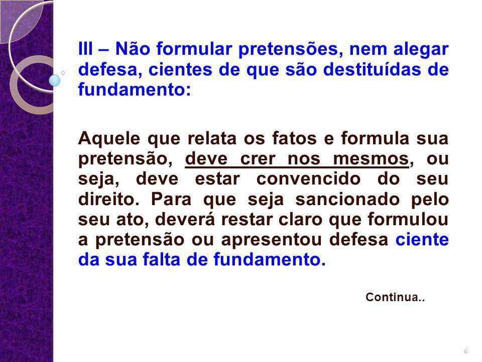 III – Não formular pretensões, nem alegar defesa, cientes de que são destituídas de fundamento: Aquele que relata os fatos e formula sua pretensão, de