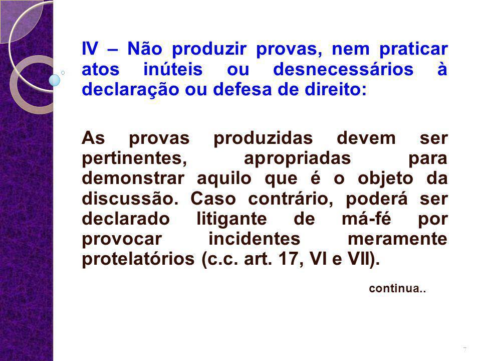 IV – Não produzir provas, nem praticar atos inúteis ou desnecessários à declaração ou defesa de direito: As provas produzidas devem ser pertinentes, a