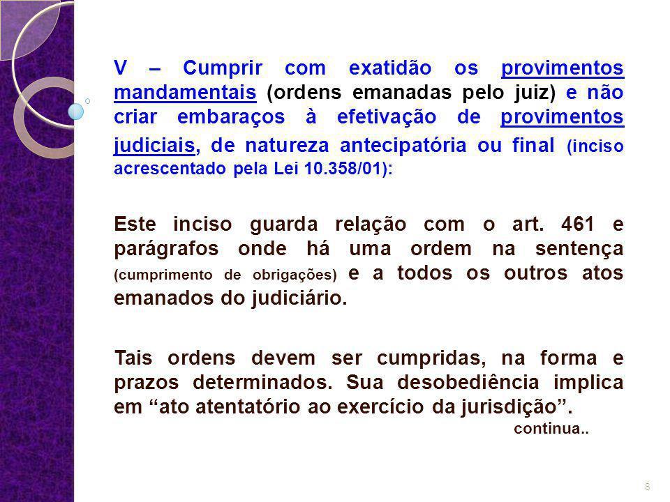 V – Cumprir com exatidão os provimentos mandamentais (ordens emanadas pelo juiz) e não criar embaraços à efetivação de provimentos judiciais, de natur