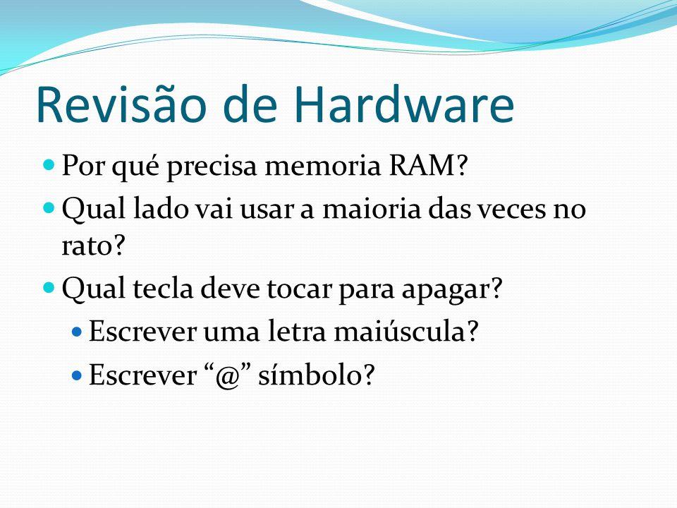 Revisão de Hardware Por qué precisa memoria RAM? Qual lado vai usar a maioria das veces no rato? Qual tecla deve tocar para apagar? Escrever uma letra