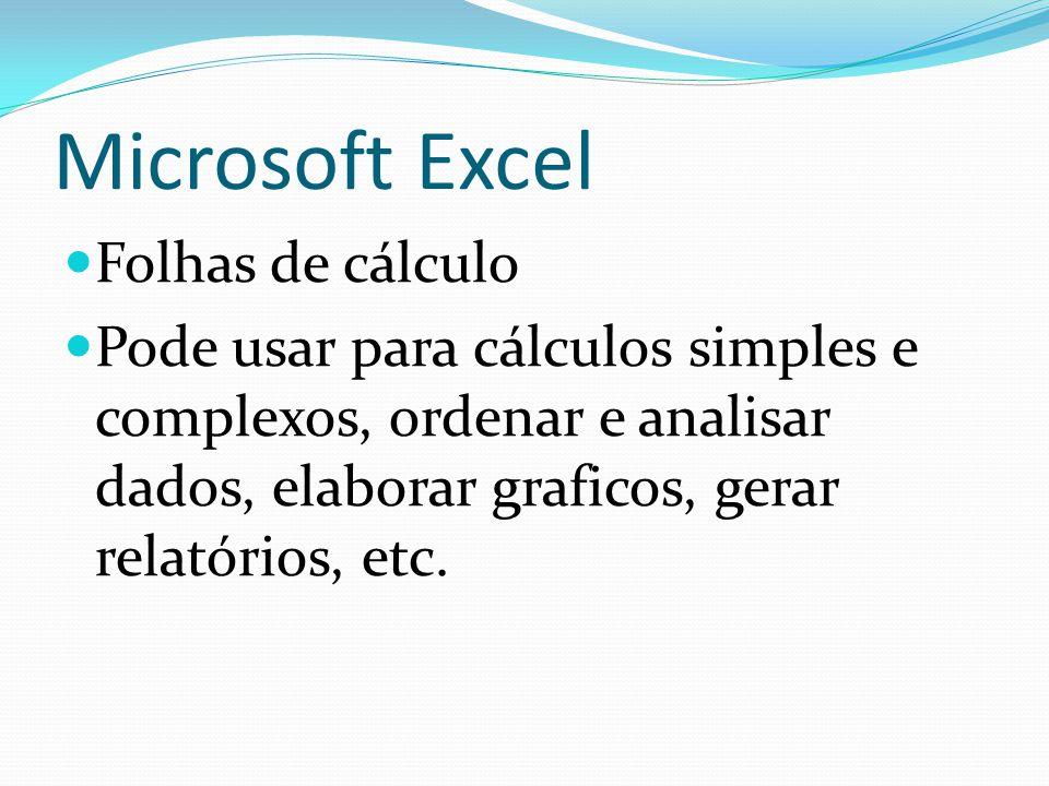 Microsoft Excel Folhas de cálculo Pode usar para cálculos simples e complexos, ordenar e analisar dados, elaborar graficos, gerar relatórios, etc.