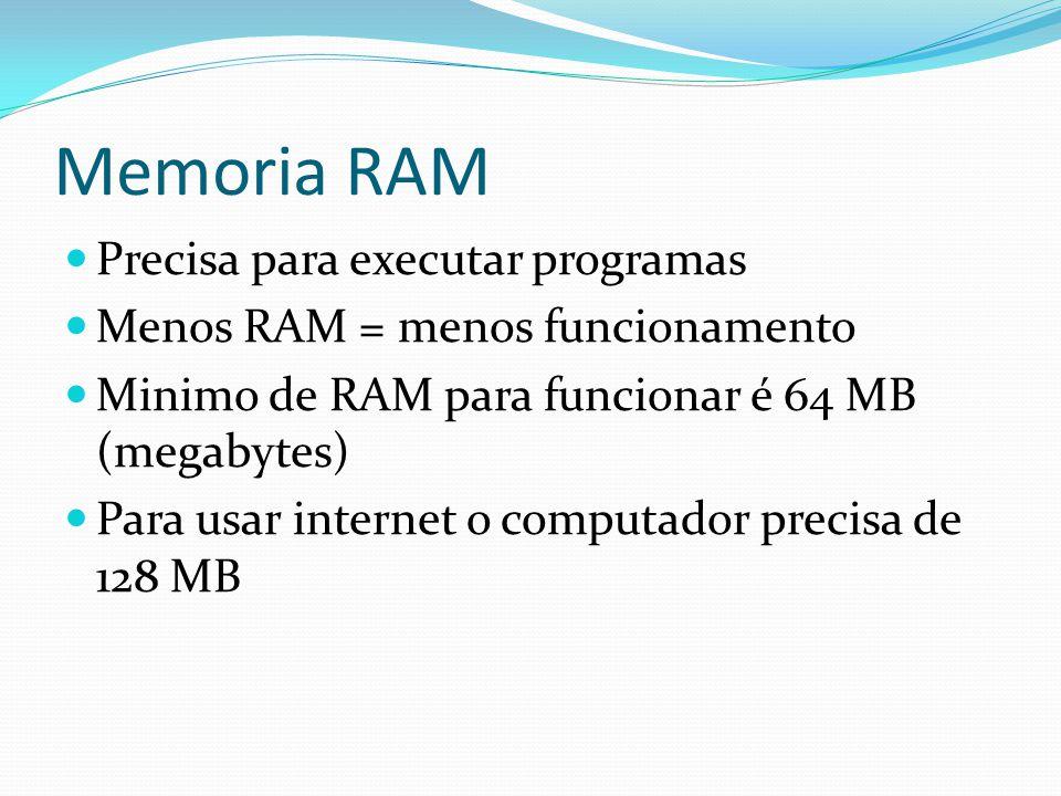 Memoria RAM Precisa para executar programas Menos RAM = menos funcionamento Minimo de RAM para funcionar é 64 MB (megabytes) Para usar internet o comp