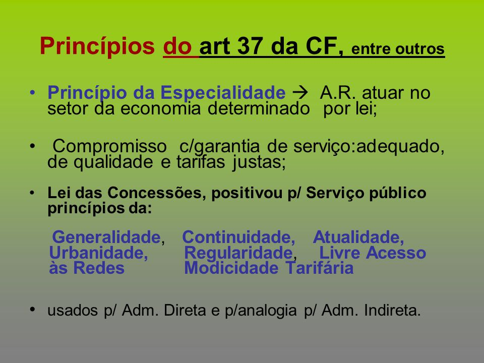 Princípios do art 37 da CF, entre outros Princípio da Especialidade  A.R. atuar no setor da economia determinado por lei; Compromisso c/garantia de s