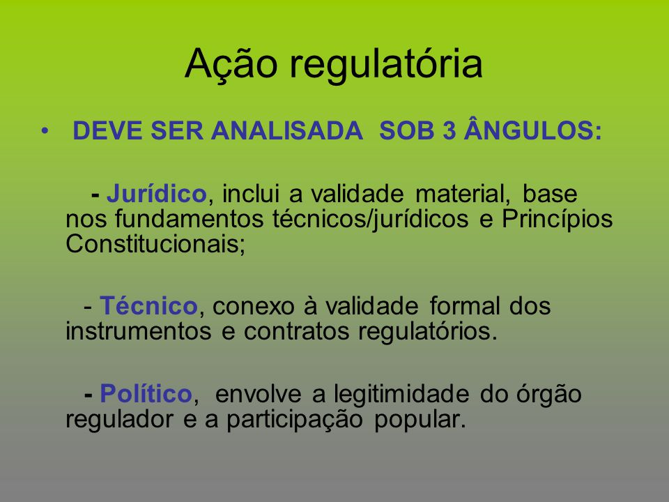 Ação regulatória DEVE SER ANALISADA SOB 3 ÂNGULOS: - Jurídico, inclui a validade material, base nos fundamentos técnicos/jurídicos e Princípios Consti
