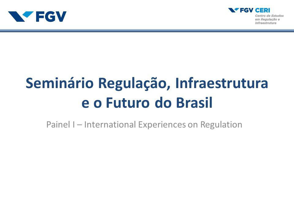 Seminário Regulação, Infraestrutura e o Futuro do Brasil Painel I – International Experiences on Regulation