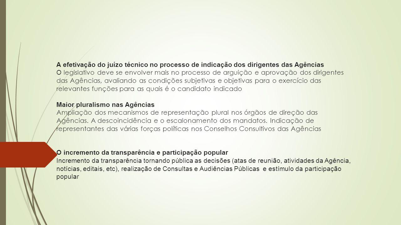 A efetivação do juízo técnico no processo de indicação dos dirigentes das Agências O legislativo deve se envolver mais no processo de arguição e aprovação dos dirigentes das Agências, avaliando as condições subjetivas e objetivas para o exercício das relevantes funções para as quais é o candidato indicado Maior pluralismo nas Agências Ampliação dos mecanismos de representação plural nos órgãos de direção das Agências.