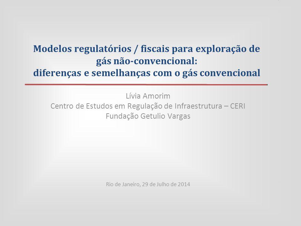 Modelos regulatórios / fiscais para exploração de gás não-convencional: diferenças e semelhanças com o gás convencional Lívia Amorim Centro de Estudos em Regulação de Infraestrutura – CERI Fundação Getulio Vargas Rio de Janeiro, 29 de Julho de 2014