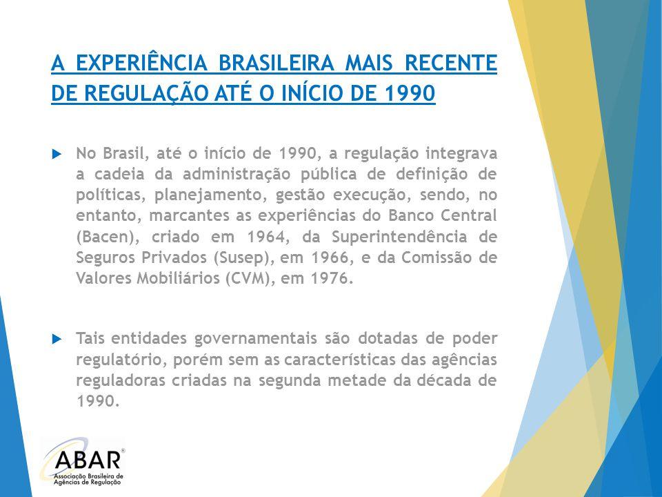 A EXPERIÊNCIA BRASILEIRA MAIS RECENTE DE REGULAÇÃO ATÉ O INÍCIO DE 1990  No Brasil, até o início de 1990, a regulação integrava a cadeia da administr