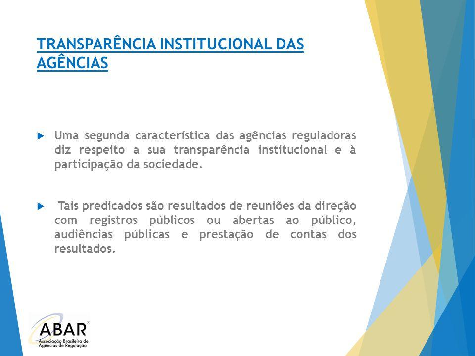 TRANSPARÊNCIA INSTITUCIONAL DAS AGÊNCIAS  Uma segunda característica das agências reguladoras diz respeito a sua transparência institucional e à part