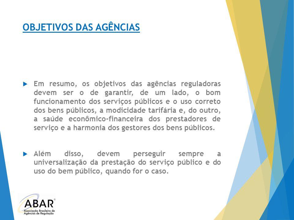 OBJETIVOS DAS AGÊNCIAS  Em resumo, os objetivos das agências reguladoras devem ser o de garantir, de um lado, o bom funcionamento dos serviços públic